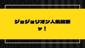 ジョジョリオン完結記念!ジョジョ8部人気投票開催や!【連投あり】
